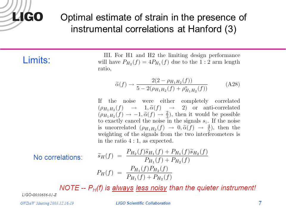 LIGO- G030686-01-Z GWDAW Meeting 2003.12.16-19LIGO Scientific Collaboration 8 Optimal estimate of strain in the presence of instrumental correlations at Hanford (4) The correlation kernel for L1- H becomes (assuming  GW (f) =const.): Implementation issues/details: Need to modify the correlation analysis to take in 3 interferometer channels, condition, etc.