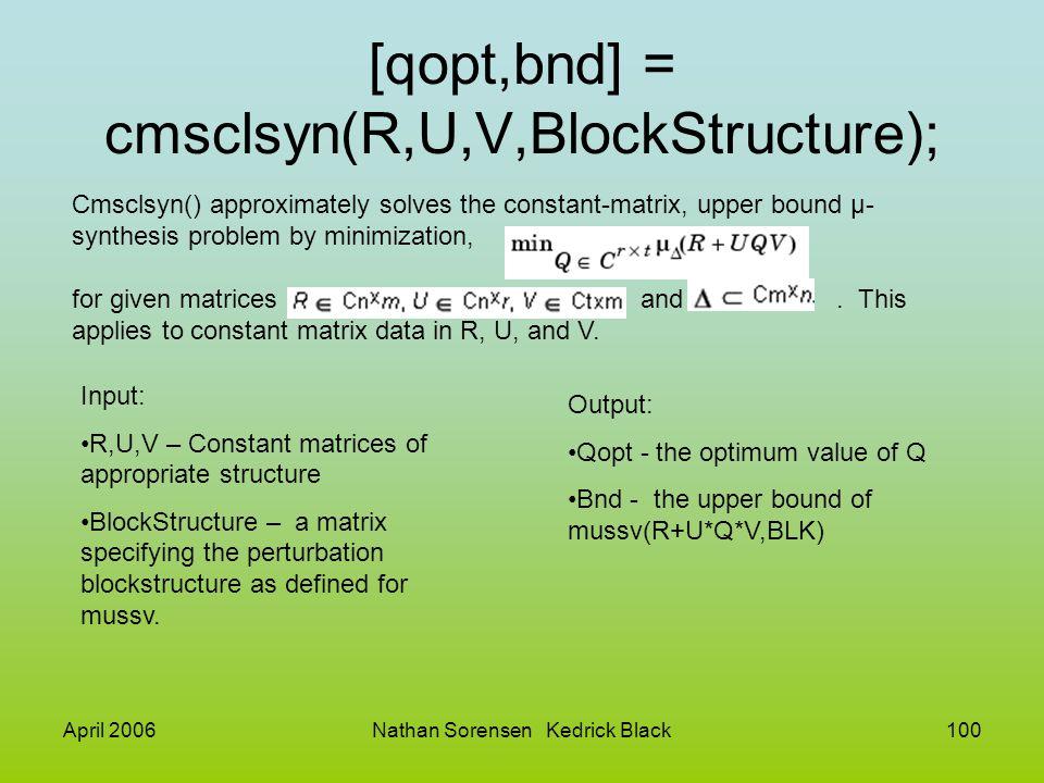 April 2006Nathan Sorensen Kedrick Black100 [qopt,bnd] = cmsclsyn(R,U,V,BlockStructure); Cmsclsyn() approximately solves the constant-matrix, upper bou