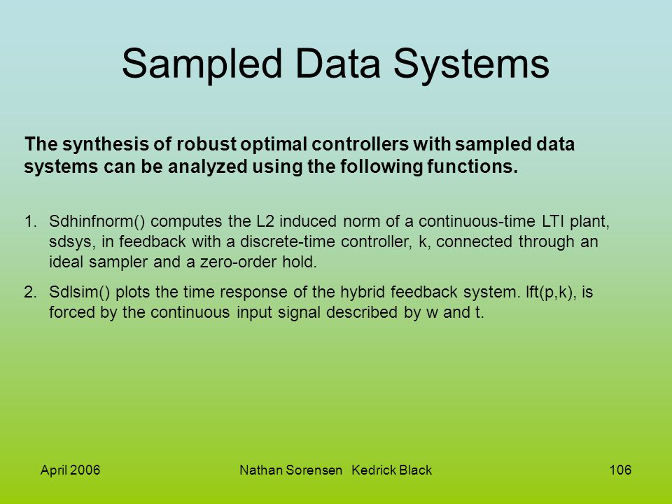 April 2006Nathan Sorensen Kedrick Black106 Sampled Data Systems The synthesis of robust optimal controllers with sampled data systems can be analyzed