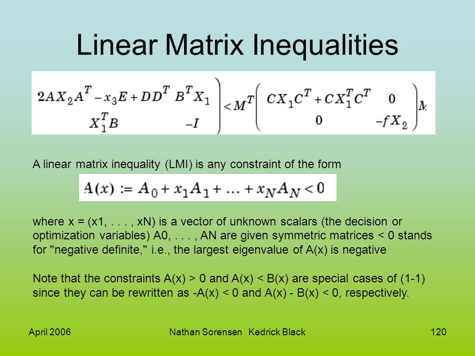 April 2006Nathan Sorensen Kedrick Black120 Linear Matrix Inequalities A linear matrix inequality (LMI) is any constraint of the form where x = (x1,...
