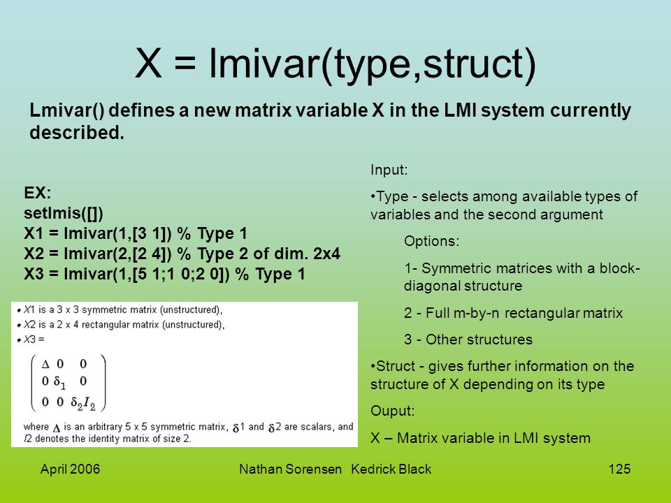 April 2006Nathan Sorensen Kedrick Black125 X = lmivar(type,struct) Lmivar() defines a new matrix variable X in the LMI system currently described. Inp