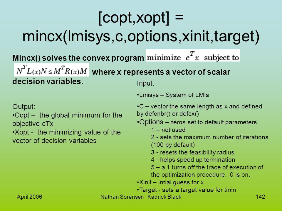 April 2006Nathan Sorensen Kedrick Black142 [copt,xopt] = mincx(lmisys,c,options,xinit,target) Mincx() solves the convex program where x represents a v