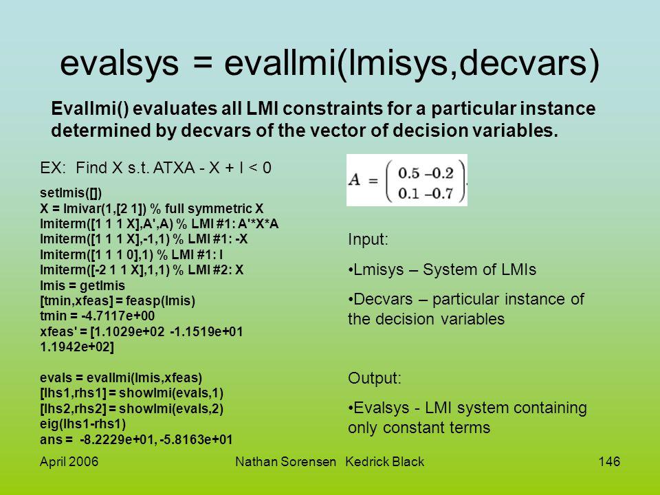 April 2006Nathan Sorensen Kedrick Black146 evalsys = evallmi(lmisys,decvars) Evallmi() evaluates all LMI constraints for a particular instance determi