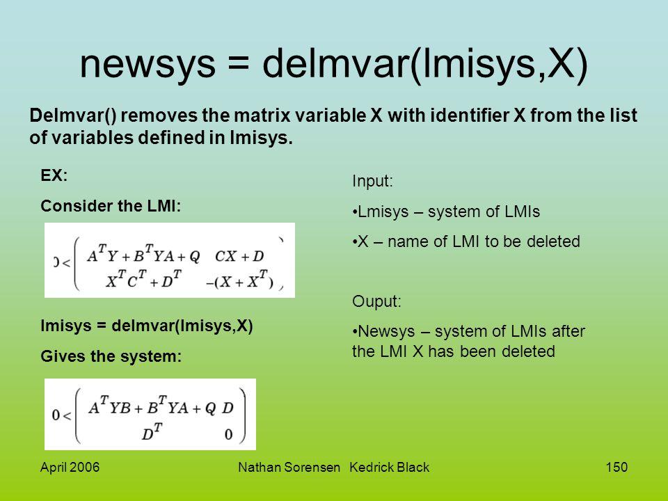 April 2006Nathan Sorensen Kedrick Black150 newsys = delmvar(lmisys,X) Delmvar() removes the matrix variable X with identifier X from the list of varia