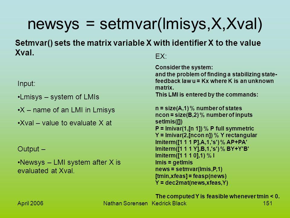 April 2006Nathan Sorensen Kedrick Black151 newsys = setmvar(lmisys,X,Xval) Setmvar() sets the matrix variable X with identifier X to the value Xval. I