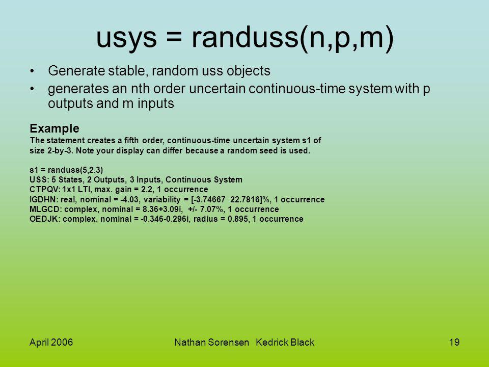 April 2006Nathan Sorensen Kedrick Black19 usys = randuss(n,p,m) Generate stable, random uss objects generates an nth order uncertain continuous-time s