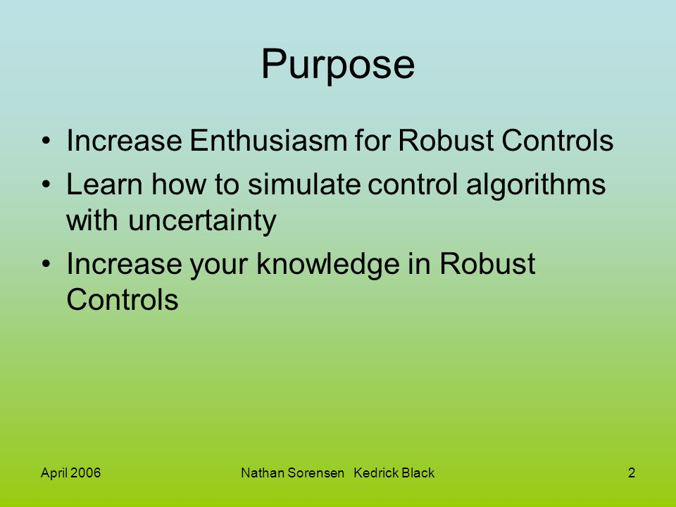 April 2006Nathan Sorensen Kedrick Black3 Outline What is the Robust Control Toolbox Uncertainty –Uncertain Elements –Uncertain Matricies and Systems –Manipulation of Uncertain Models –Interconnection of Uncertain Models –Model Order Reduction Robustness –Robustness and Worst Case Analysis –Parameter-Dependent Systems MIMO Control –Controller Synthesis –µ-synthesis Sampled Data Systems Gain Scheduling Supporting Utilities LMI –Specification of Systems of LMIs –LMI Characteristics –LMI Slovers –Validation of Results –Modification of Systems of LMIs