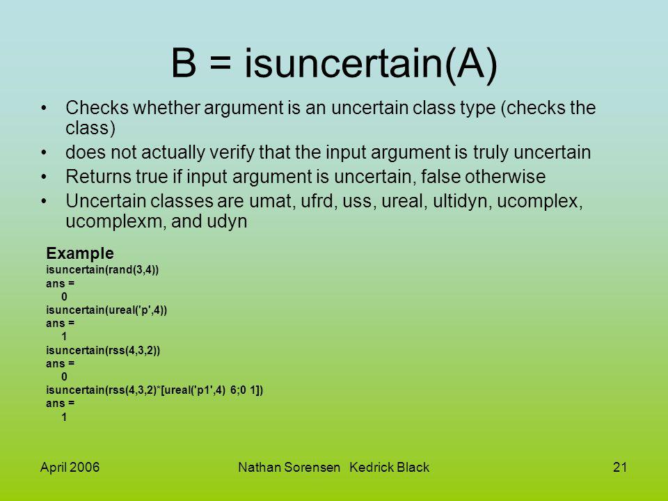April 2006Nathan Sorensen Kedrick Black21 B = isuncertain(A) Checks whether argument is an uncertain class type (checks the class) does not actually v