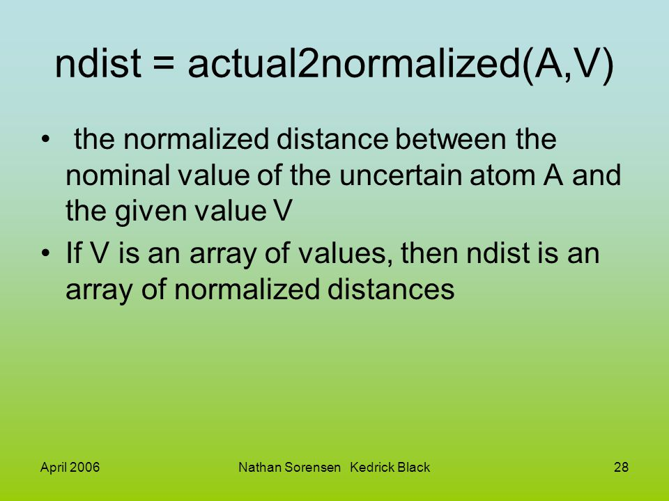 April 2006Nathan Sorensen Kedrick Black28 ndist = actual2normalized(A,V) the normalized distance between the nominal value of the uncertain atom A and