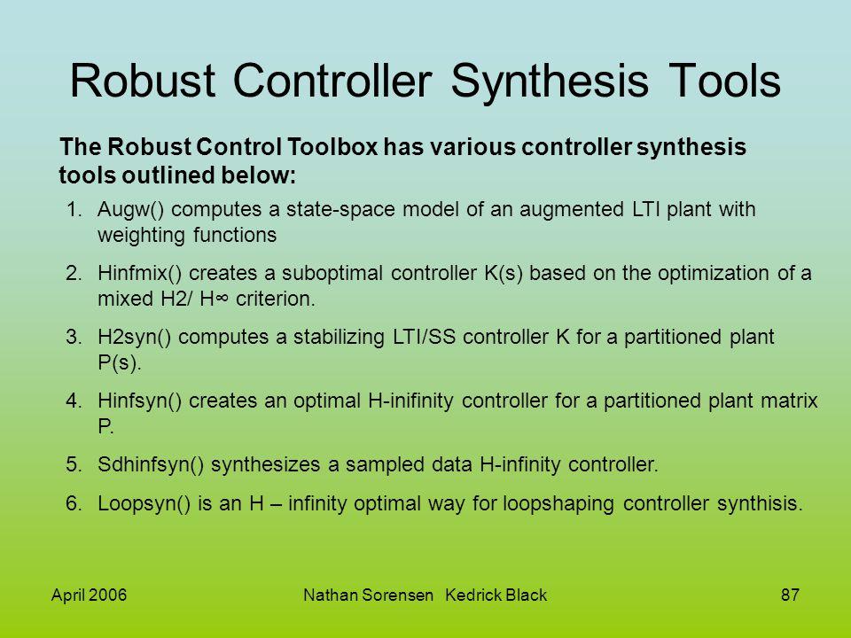 April 2006Nathan Sorensen Kedrick Black87 Robust Controller Synthesis Tools The Robust Control Toolbox has various controller synthesis tools outlined