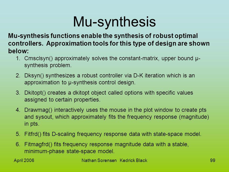 April 2006Nathan Sorensen Kedrick Black99 Mu-synthesis Mu-synthesis functions enable the synthesis of robust optimal controllers. Approximation tools