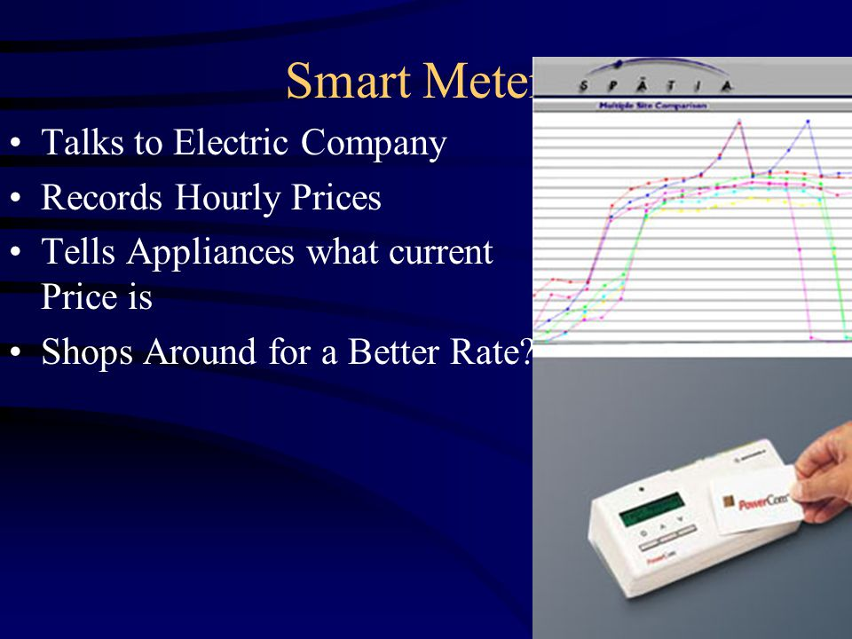 Smart Meters Talks to Electric Company Records Hourly Prices Tells Appliances what current Price is Shops Around for a Better Rate?