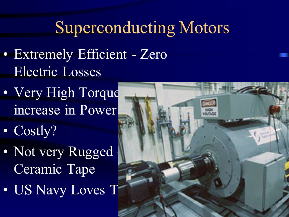 Superconducting Motors Extremely Efficient - Zero Electric Losses Very High Torque - 140X increase in Power Density Costly? Not very Rugged - Bismuth-