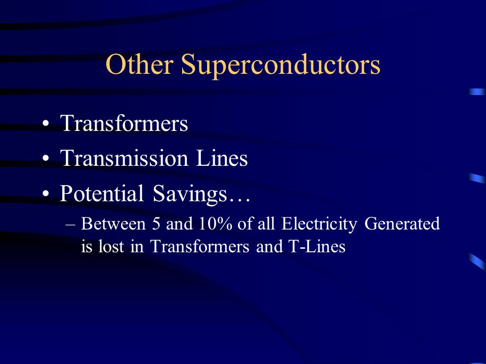 Other Superconductors Transformers Transmission Lines Potential Savings… –Between 5 and 10% of all Electricity Generated is lost in Transformers and T