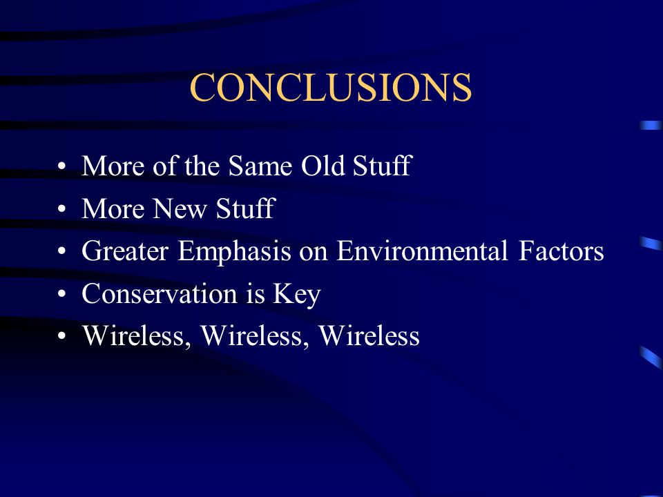 CONCLUSIONS More of the Same Old Stuff More New Stuff Greater Emphasis on Environmental Factors Conservation is Key Wireless, Wireless, Wireless