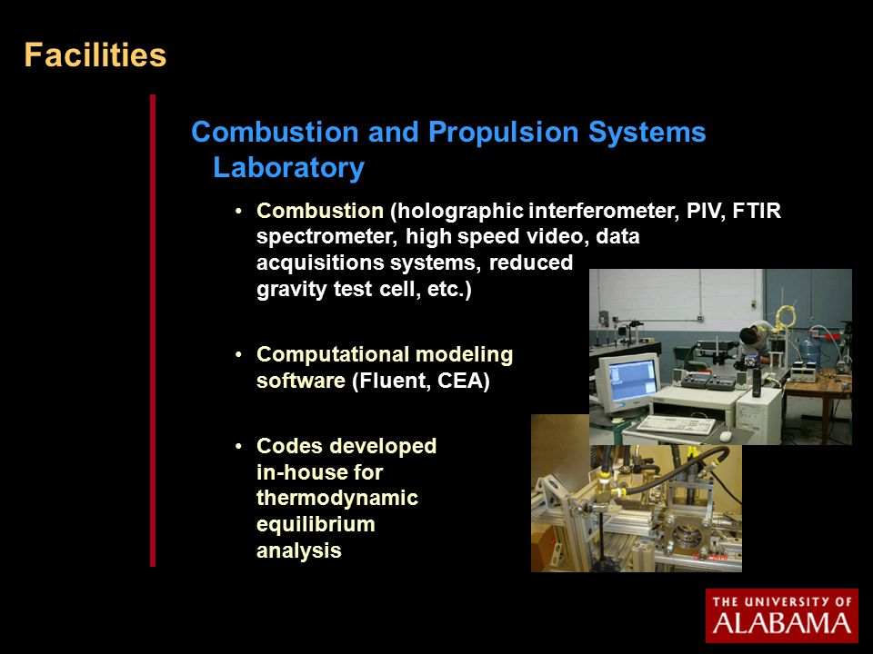 Facilities Combustion and Propulsion Systems Laboratory Combustion (holographic interferometer, PIV, FTIR spectrometer, high speed video, data acquisitions systems, reduced gravity test cell, etc.) Computational modeling software (Fluent, CEA) Codes developed in-house for thermodynamic equilibrium analysis