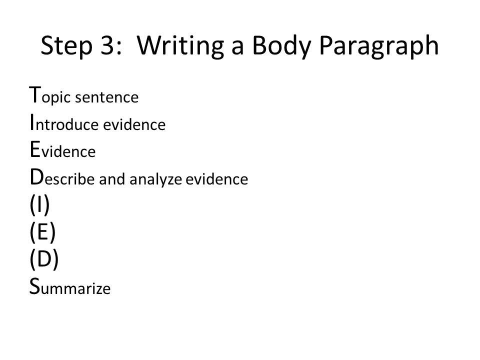 Step 3: Writing a Body Paragraph T opic sentence I ntroduce evidence E vidence D escribe and analyze evidence (I) (E) (D) S ummarize