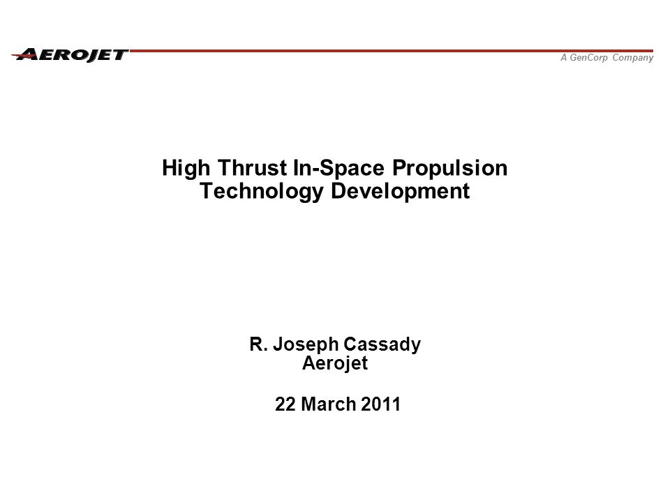 A GenCorp Company High Thrust In-Space Propulsion Technology Development R. Joseph Cassady Aerojet 22 March 2011