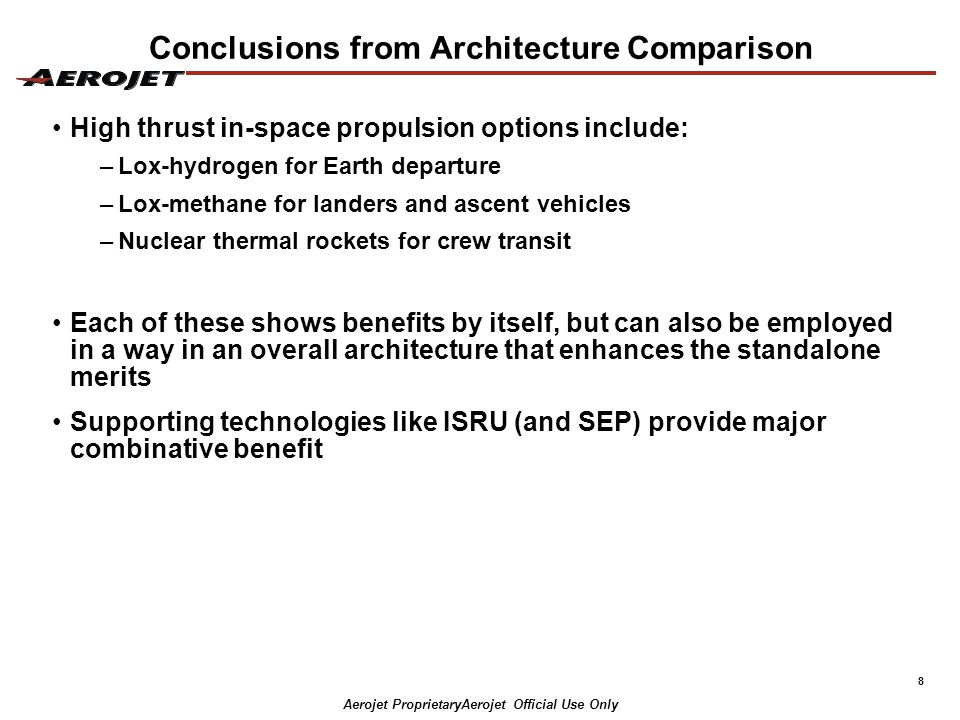 9 Final Comment Selection of one technology as a principal thrust can have ripple impacts From the example: – If ISRU were selected as a key long term investment priority, then a focus on lox-methane for deep space cryo stages (not EDS) would be advised –If NTR is selected as a key long term technology, then CFM for long duration storage of hydrogen would be advised and perhaps use of lox-hydrogen for deep space cryo stages is better Aerojet ProprietaryAerojet Official Use Only Thank you for the opportunity to present