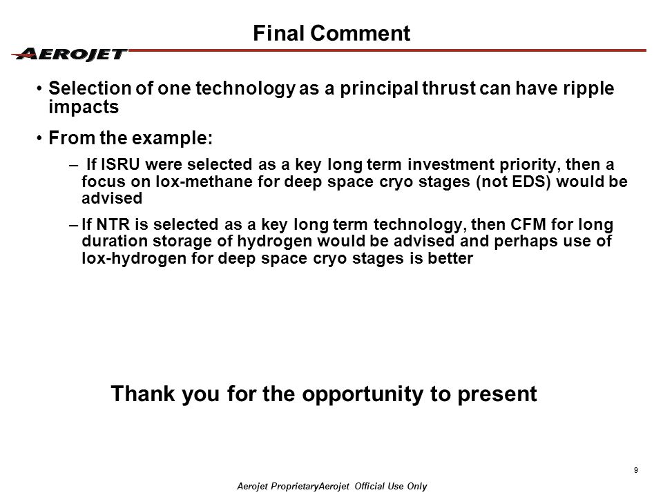 9 Final Comment Selection of one technology as a principal thrust can have ripple impacts From the example: – If ISRU were selected as a key long term