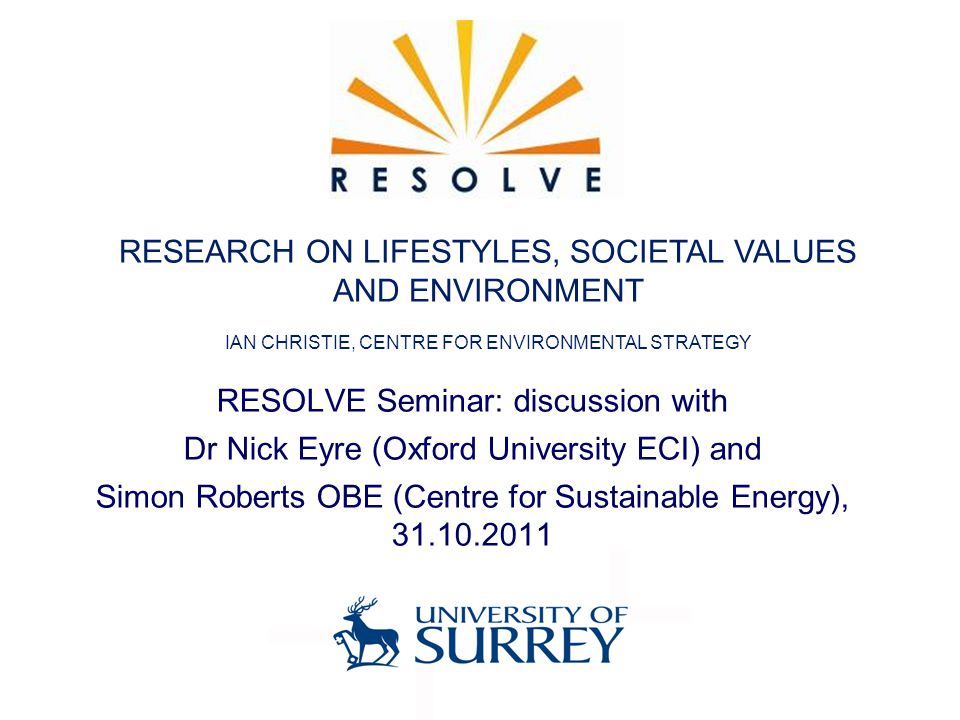RESOLVE Seminar: discussion with Dr Nick Eyre (Oxford University ECI) and Simon Roberts OBE (Centre for Sustainable Energy), 31.10.2011 RESEARCH ON LIFESTYLES, SOCIETAL VALUES AND ENVIRONMENT IAN CHRISTIE, CENTRE FOR ENVIRONMENTAL STRATEGY