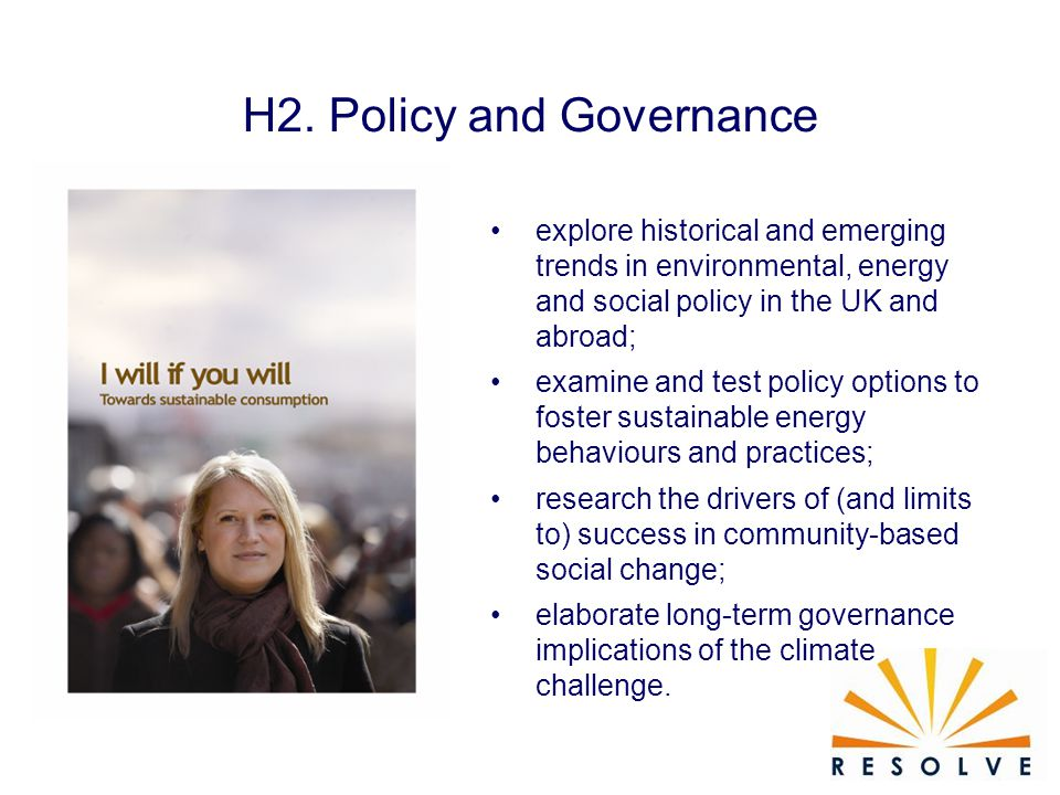 H2. Policy and Governance explore historical and emerging trends in environmental, energy and social policy in the UK and abroad; examine and test pol