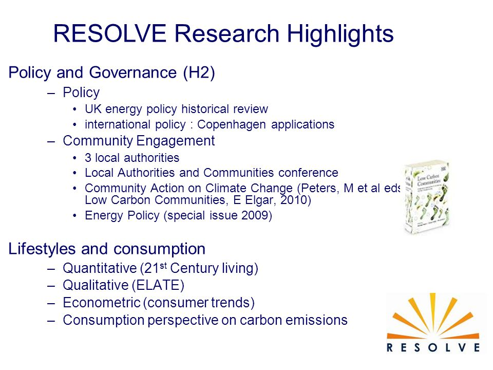RESOLVE Research Highlights Policy and Governance (H2) –Policy UK energy policy historical review international policy : Copenhagen applications –Community Engagement 3 local authorities Local Authorities and Communities conference Community Action on Climate Change (Peters, M et al eds., Low Carbon Communities, E Elgar, 2010) Energy Policy (special issue 2009) Lifestyles and consumption –Quantitative (21 st Century living) –Qualitative (ELATE) –Econometric (consumer trends) –Consumption perspective on carbon emissions
