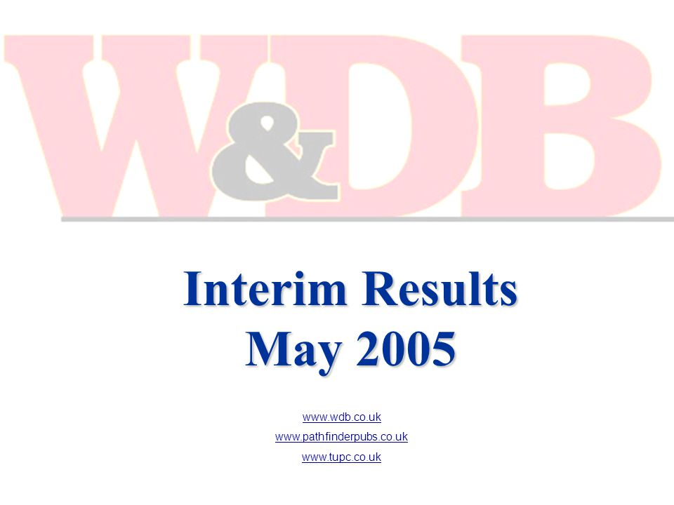 Interim Results May 2005 www.wdb.co.uk www.pathfinderpubs.co.uk www.tupc.co.uk