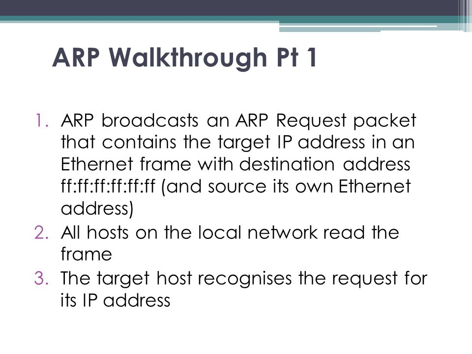 ARP Walkthrough Pt 1 1.ARP broadcasts an ARP Request packet that contains the target IP address in an Ethernet frame with destination address ff:ff:ff