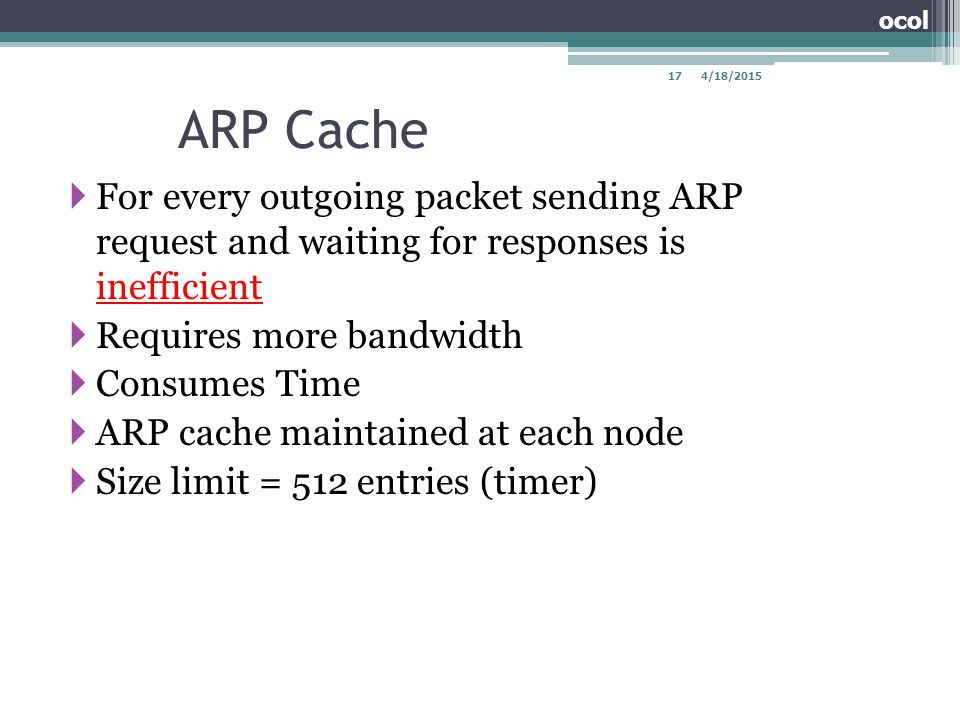 ARP Cache  For every outgoing packet sending ARP request and waiting for responses is inefficient  Requires more bandwidth  Consumes Time  ARP cac
