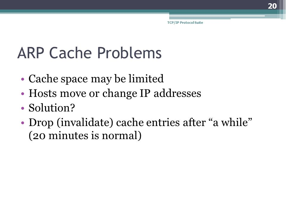 "ARP Cache Problems Cache space may be limited Hosts move or change IP addresses Solution? Drop (invalidate) cache entries after ""a while"" (20 minutes"