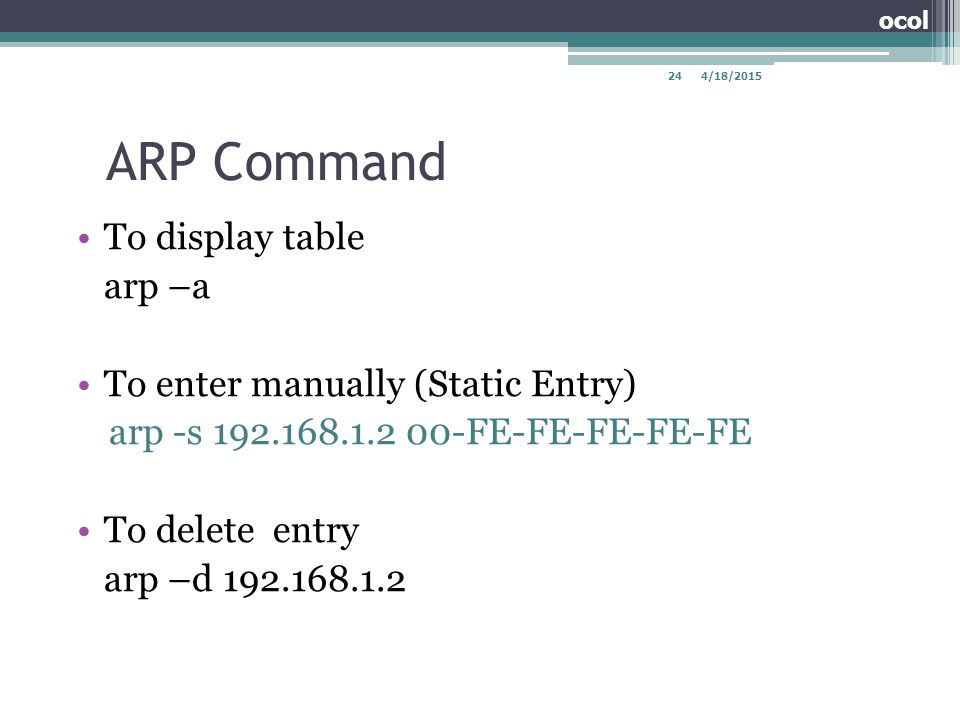ARP Command To display table arp –a To enter manually (Static Entry) arp -s 192.168.1.2 00-FE-FE-FE-FE-FE To delete entry arp –d 192.168.1.2 4/18/2015