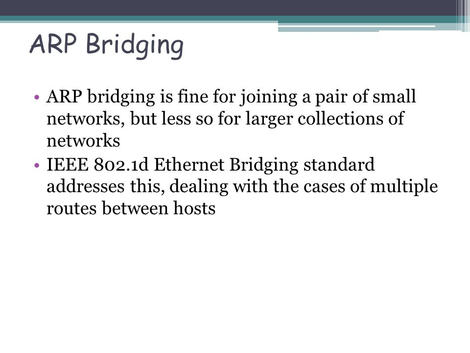 ARP Bridging ARP bridging is fine for joining a pair of small networks, but less so for larger collections of networks IEEE 802.1d Ethernet Bridging s