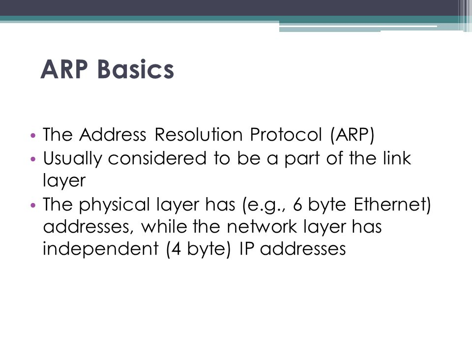 ARP Basics The Address Resolution Protocol (ARP) Usually considered to be a part of the link layer The physical layer has (e.g., 6 byte Ethernet) addr