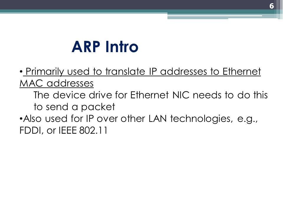 6 Primarily used to translate IP addresses to Ethernet MAC addresses The device drive for Ethernet NIC needs to do this to send a packet Also used for