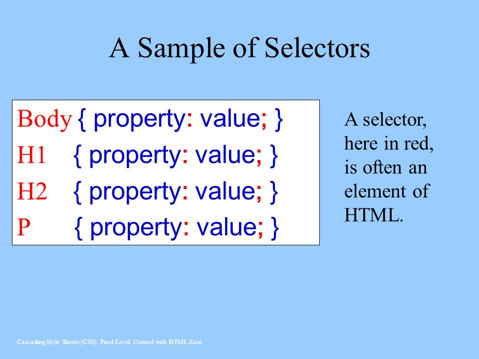 A Sample of Selectors Body { property: value; } H1 { property: value; } H2 { property: value; } P { property: value; } A selector, here in red, is often an element of HTML.