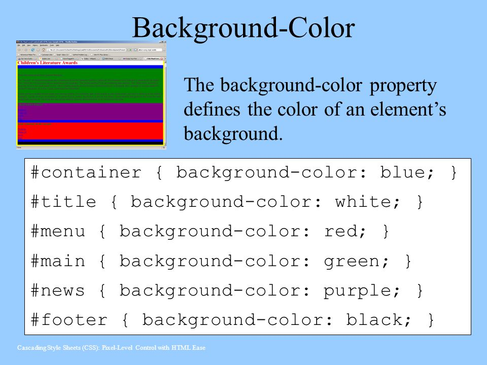 Background-Color #container { background-color: blue; } #title { background-color: white; } #menu { background-color: red; } #main { background-color: green; } #news { background-color: purple; } #footer { background-color: black; } The background-color property defines the color of an element's background.