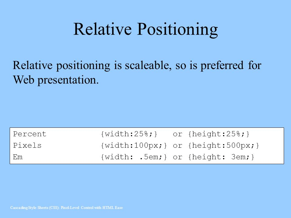Relative Positioning Percent{width:25%;} or{height:25%;} Pixels {width:100px;} or {height:500px;} Em{width:.5em;} or {height: 3em;} Relative positioning is scaleable, so is preferred for Web presentation.