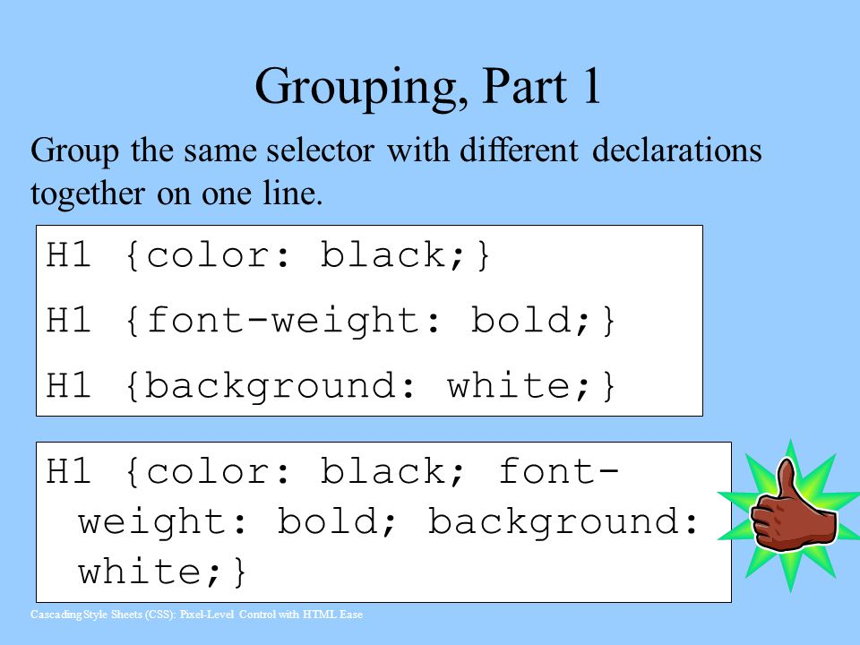 Grouping, Part 1 H1 {color: black;} H1 {font-weight: bold;} H1 {background: white;} H1 {color: black; font- weight: bold; background: white;} Group the same selector with different declarations together on one line.