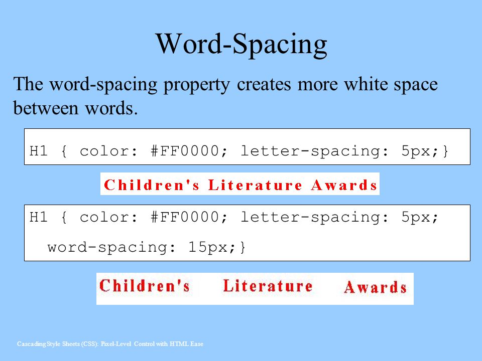 Word-Spacing H1 { color: #FF0000; letter-spacing: 5px;} H1 { color: #FF0000; letter-spacing: 5px; word-spacing: 15px;} The word-spacing property creates more white space between words.