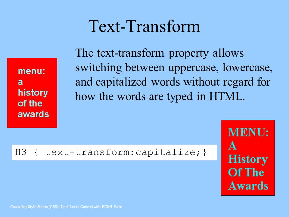 Text-Transform H3 { text-transform:capitalize;} The text-transform property allows switching between uppercase, lowercase, and capitalized words without regard for how the words are typed in HTML.