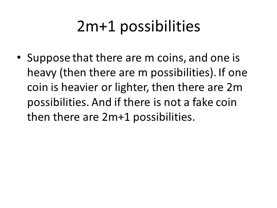 2m+1 possibilities Suppose that there are m coins, and one is heavy (then there are m possibilities).