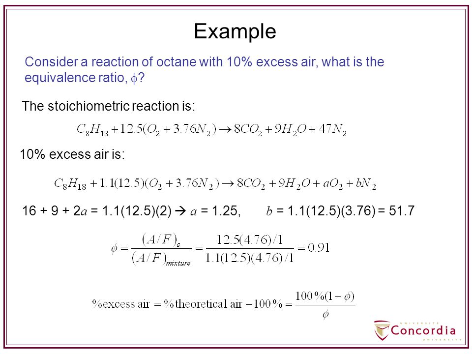 The stoichiometric reaction is: 10% excess air is: 16 + 9 + 2 a = 1.1(12.5)(2)  a = 1.25, b = 1.1(12.5)(3.76) = 51.7 Consider a reaction of octane wi