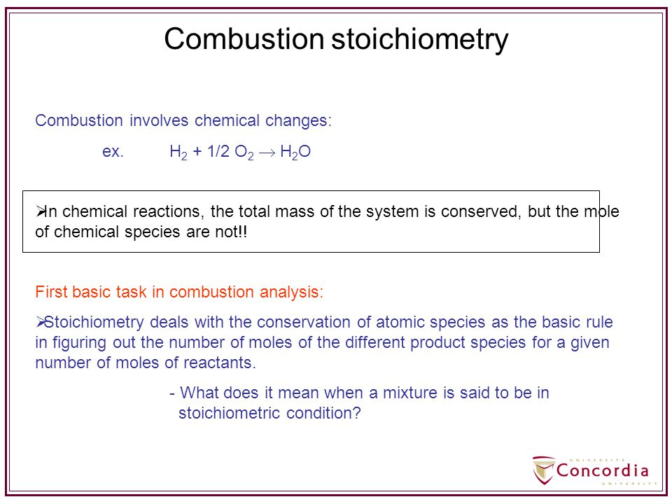 Combustion involves chemical changes: ex.H 2 + 1/2 O 2  H 2 O  In chemical reactions, the total mass of the system is conserved, but the mole of che