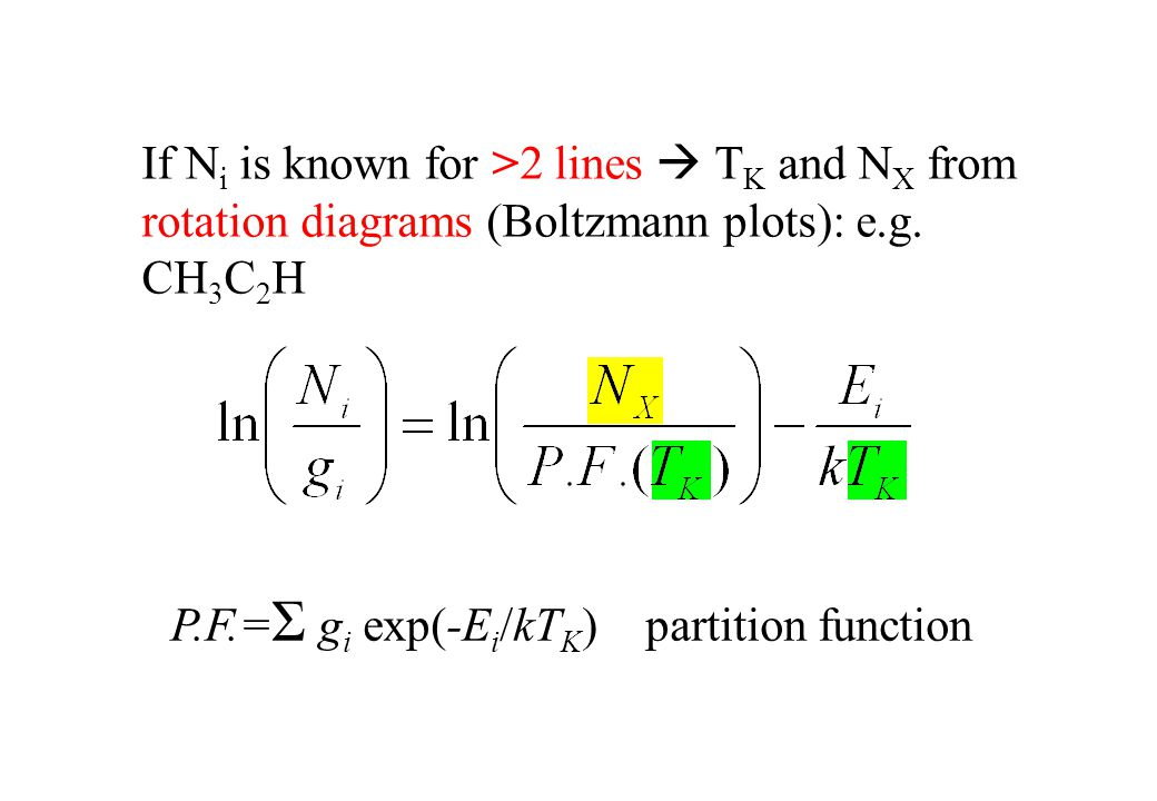 If N i is known for >2 lines  T K and N X from rotation diagrams (Boltzmann plots): e.g. CH 3 C 2 H P.F.= Σ g i exp(-E i /kT K ) partition function