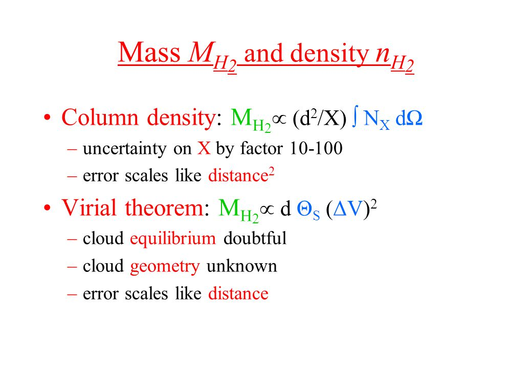 Mass M H 2 and density n H 2 Column density: M H 2  (d 2 /X) ∫ N X dΩ –uncertainty on X by factor 10-100 –error scales like distance 2 Virial theorem