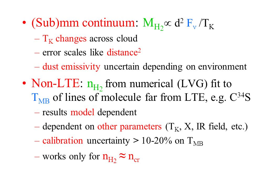 (Sub)mm continuum: M H 2  d 2 F ν /T K –T K changes across cloud –error scales like distance 2 –dust emissivity uncertain depending on environment Non-LTE: n H 2 from numerical (LVG) fit to T MB of lines of molecule far from LTE, e.g.