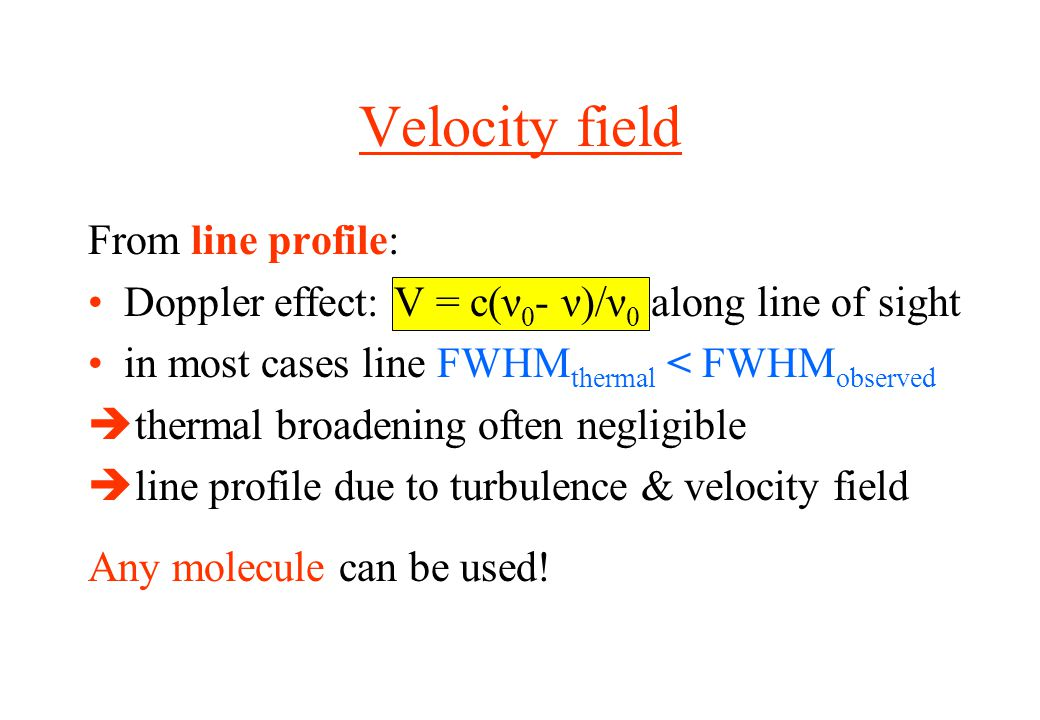 Velocity field From line profile: Doppler effect: V = c(ν 0 - ν)/ν 0 along line of sight in most cases line FWHM thermal < FWHM observed  thermal broadening often negligible  line profile due to turbulence & velocity field Any molecule can be used!