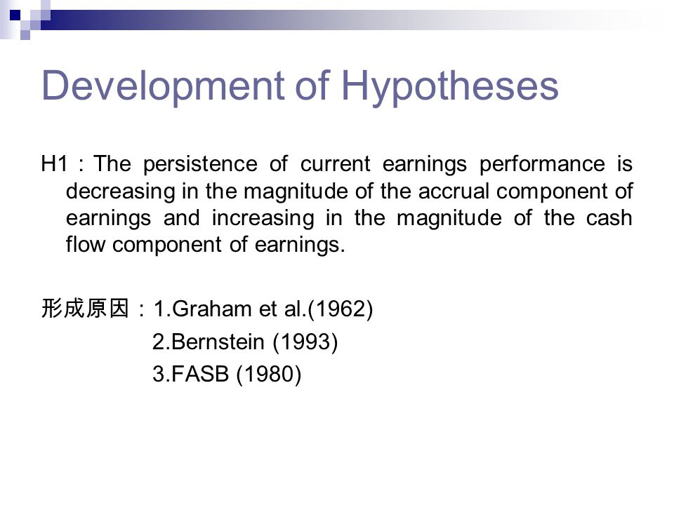 Development of Hypotheses H1 : The persistence of current earnings performance is decreasing in the magnitude of the accrual component of earnings and