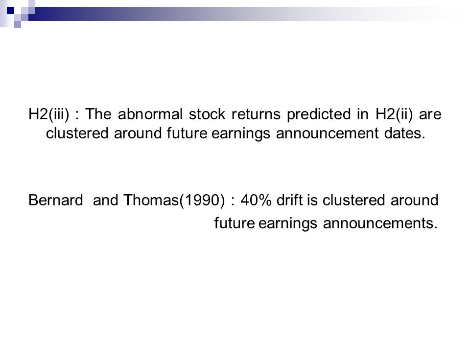 H2(iii) : The abnormal stock returns predicted in H2(ii) are clustered around future earnings announcement dates. Bernard and Thomas(1990) : 40% drift
